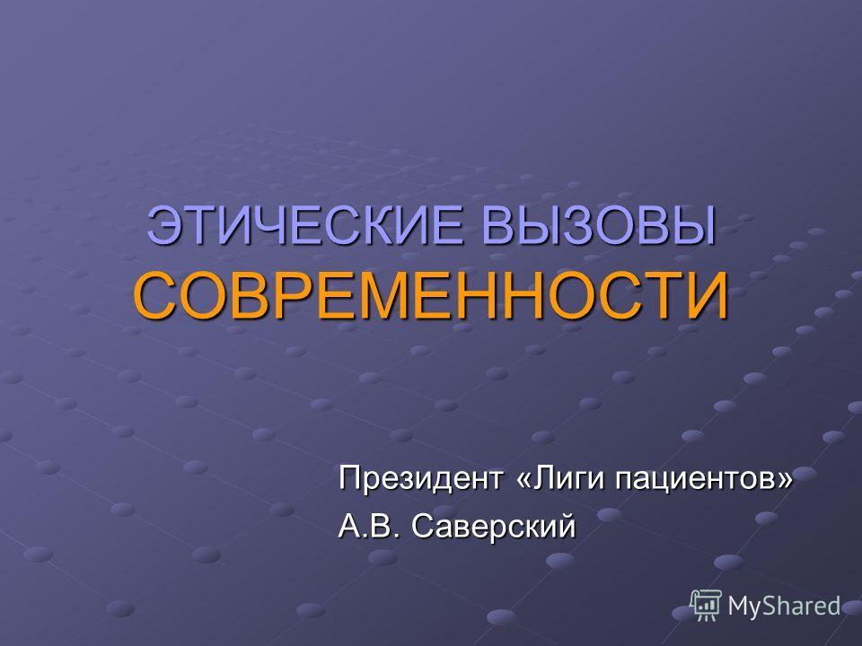 ЭТИЧЕСКИЕ ВЫЗОВЫ СОВРЕМЕННОСТИ Президент «Лиги пациентов» А.В. Саверский