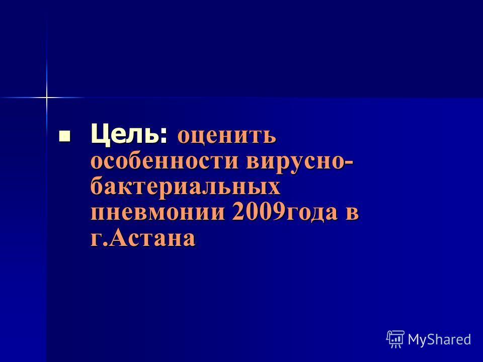 Цель: оценить особенности вирусно- бактериальных пневмонии 2009года в г.Астана Цель: оценить особенности вирусно- бактериальных пневмонии 2009года в г.Астана