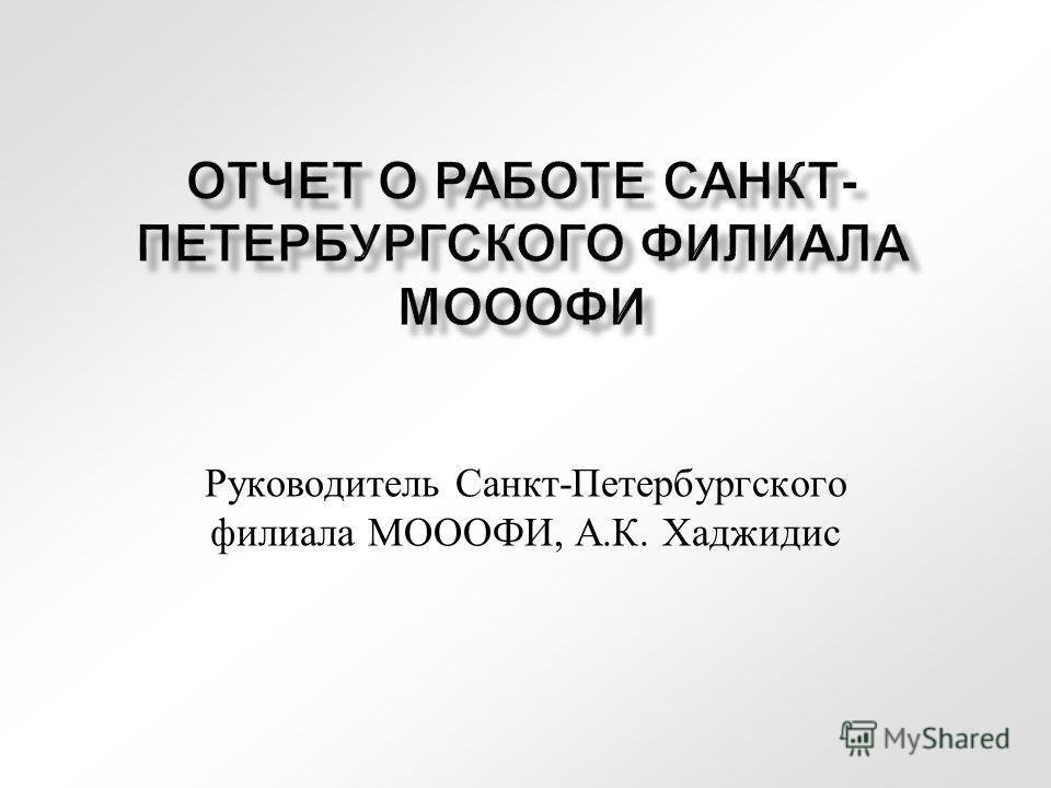 ОТЧЕТ О РАБОТЕ САНКТ- ПЕТЕРБУРГСКОГО ФИЛИАЛА МОООФИ Руководитель Санкт-Петербургского филиала МОООФИ, А.К. Хаджидис