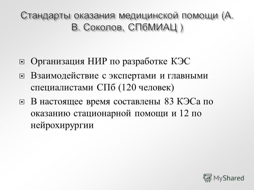 Стандарты оказания медицинской помощи (А. В. Соколов, СПбМИАЦ ) Организация НИР по разработке КЭС Взаимодействие с экспертами и главными специалистами СПб (120 человек) В настоящее время составлены 83 КЭСа по оказанию стационарной помощи и 12 по нейр