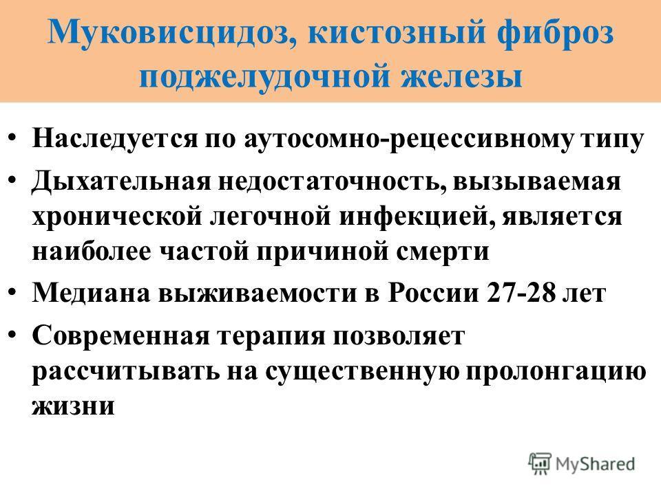 Муковисцидоз, кистозный фиброз поджелудочной железы Наследуется по аутосомно-рецессивному типу Дыхательная недостаточность, вызываемая хронической легочной инфекцией, является наиболее частой причиной смерти Медиана выживаемости в России 27-28 лет Со