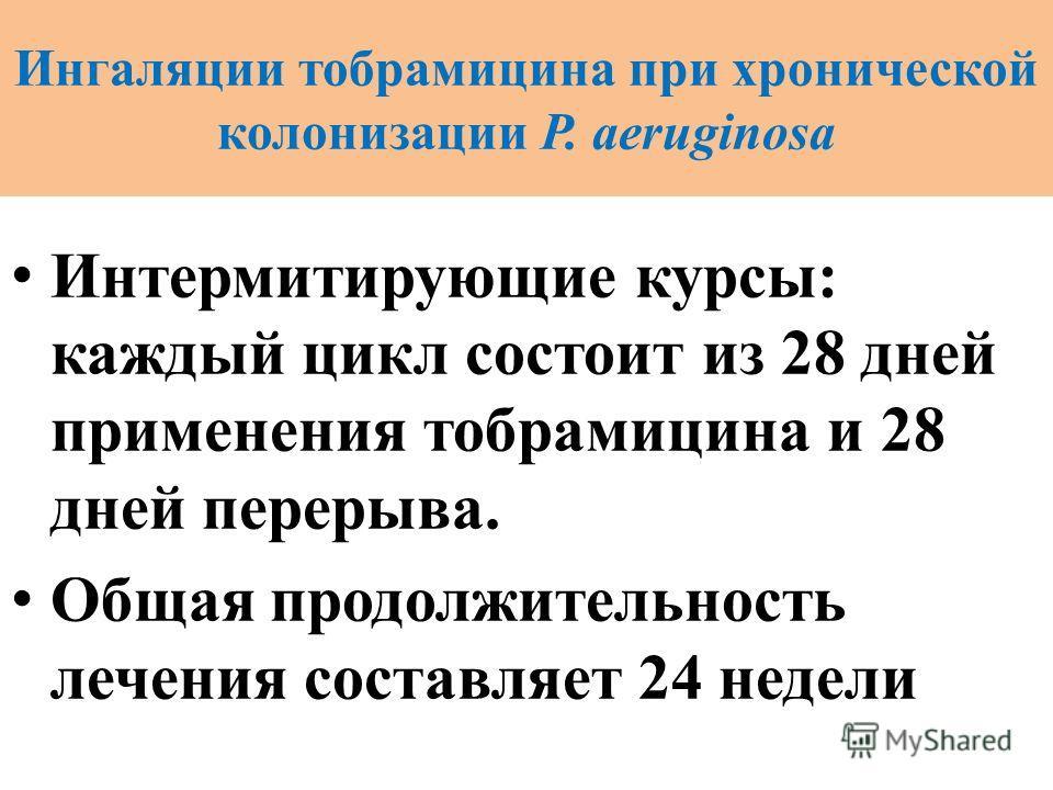 Ингаляции тобрамицина при хронической колонизации P. аeruginosa Интермитирующие курсы: каждый цикл состоит из 28 дней применения тобрамицина и 28 дней перерыва. Общая продолжительность лечения составляет 24 недели