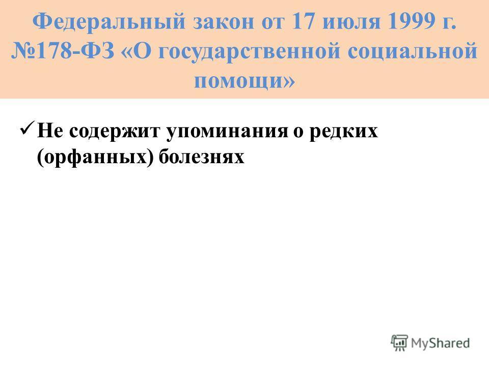 Федеральный закон от 17 июля 1999 г. 178-ФЗ «О государственной социальной помощи» Не содержит упоминания о редких (орфанных) болезнях