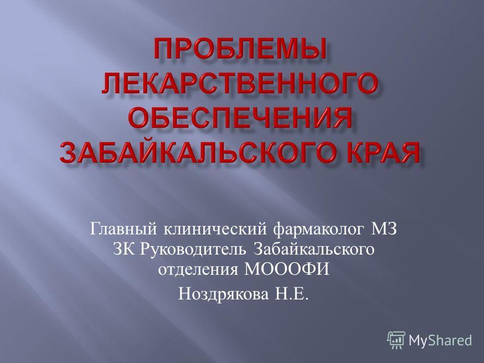 Главный клинический фармаколог МЗ ЗК Руководитель Забайкальского отделения МОООФИ Ноздрякова Н. Е.