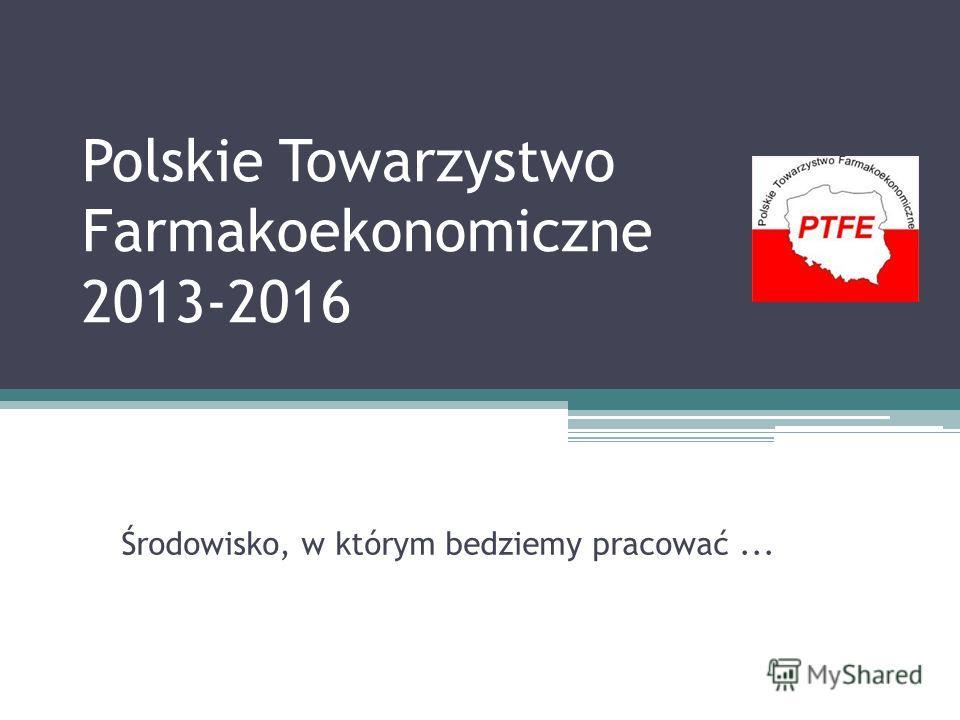 Środowisko, w którym bedziemy pracować... Polskie Towarzystwo Farmakoekonomiczne 2013-2016 2013-2016