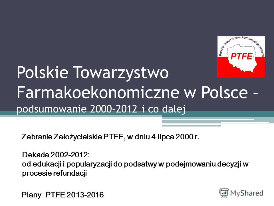 Polskie Towarzystwo Farmakoekonomiczne w Polsce – podsumowanie 2000-2012 i co dalej Zebranie Założycielskie PTFE, w dniu 4 lipca 2000 r. Dekada 2002-2012: od edukacji i popularyzacji do podsatwy w podejmowaniu decyzji w procesie refundacji Plany PTFE