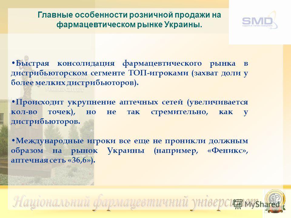 Главные особенности розничной продажи на фармацевтическом рынке Украины. Быстрая консолидация фармацевтического рынка в дистрибьюторском сегменте ТОП-игроками (захват доли у более мелких дистрибьюторов). Происходит укрупнение аптечных сетей (увеличив