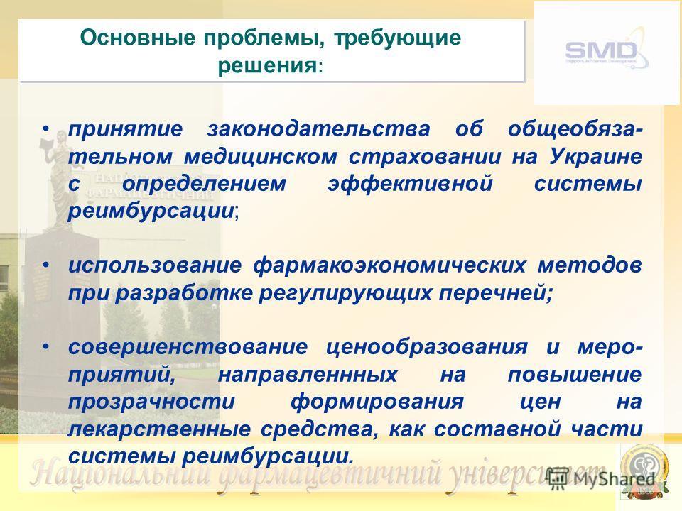 Основные проблемы, требующие решения : принятие законодательства об общеобяза- тельном медицинском страховании на Украине с определением эффективной системы реимбурсации; использование фармакоэкономических методов при разработке регулирующих перечней