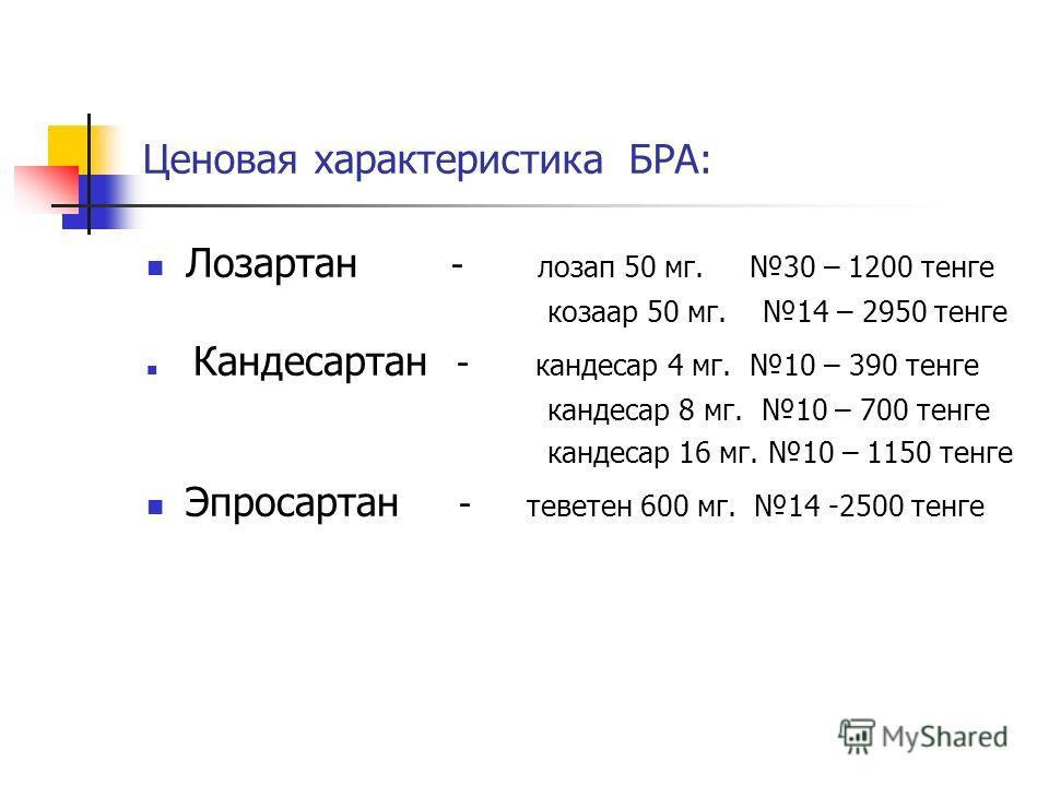 Ценовая характеристика БРА: Лозартан - лозап 50 мг. 30 – 1200 тенге козаар 50 мг. 14 – 2950 тенге Кандесартан - кандесар 4 мг. 10 – 390 тенге кандесар 8 мг. 10 – 700 тенге кандесар 16 мг. 10 – 1150 тенге Эпросартан - теветен 600 мг. 14 -2500 тенге