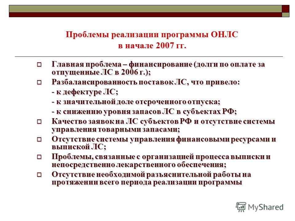 Проблемы реализации программы ОНЛС в начале 2007 гг. Главная проблема – финансирование (долги по оплате за отпущенные ЛС в 2006 г.); Главная проблема – финансирование (долги по оплате за отпущенные ЛС в 2006 г.); Разбалансированность поставок ЛС, что