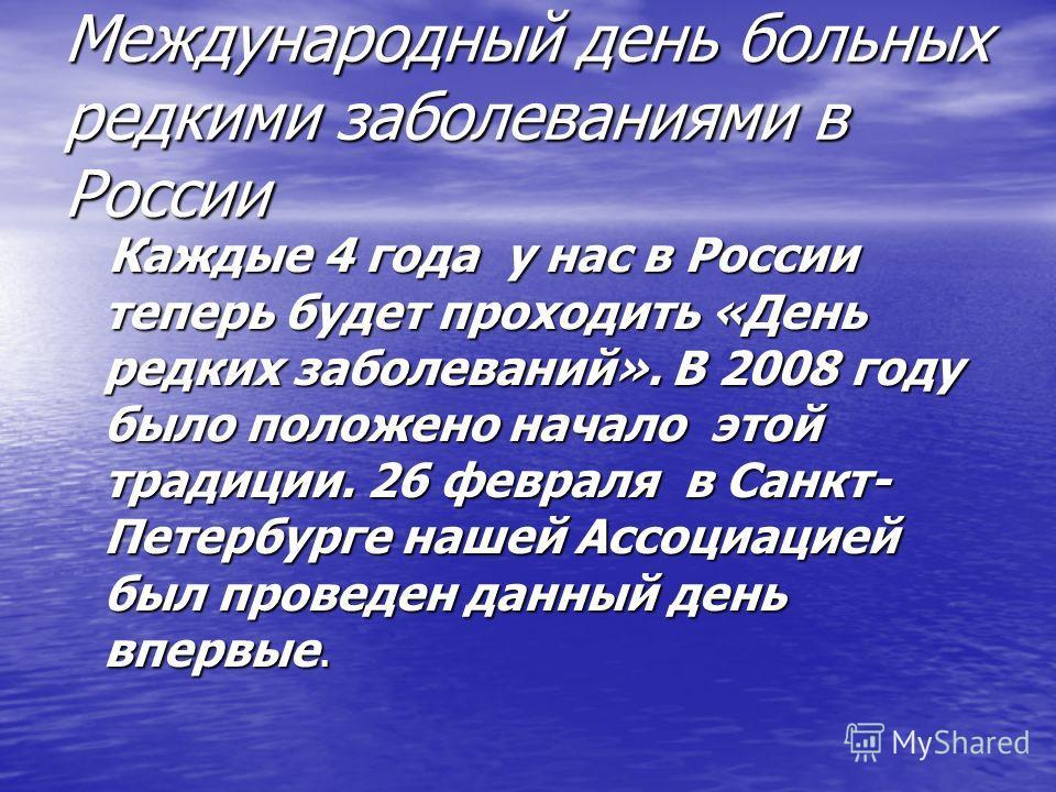 Международный день больных редкими заболеваниями в России Каждые 4 года у нас в России теперь будет проходить «День редких заболеваний». В 2008 году было положено начало этой традиции. 26 февраля в Санкт- Петербурге нашей Ассоциацией был проведен дан