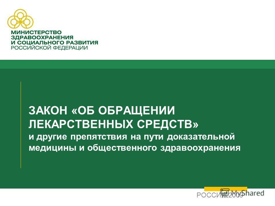 ЗАКОН «ОБ ОБРАЩЕНИИ ЛЕКАРСТВЕННЫХ СРЕДСТВ» и другие препятствия на пути доказательной медицины и общественного здравоохранения РОССИЯ 2009