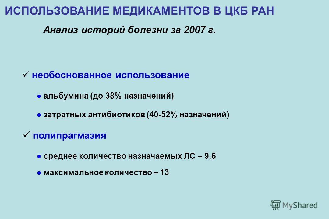 ИСПОЛЬЗОВАНИЕ МЕДИКАМЕНТОВ В ЦКБ РАН Анализ историй болезни за 2007 г. необоснованное использование альбумина (до 38% назначений) затратных антибиотиков (40-52% назначений) полипрагмазия среднее количество назначаемых ЛС – 9,6 максимальное количество
