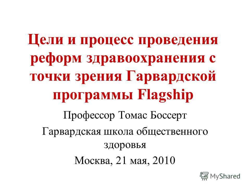 Цели и процесс проведения реформ здравоохранения с точки зрения Гарвардской программы Flagship Профессор Томас Боссерт Гарвардская школа общественного здоровья Москва, 21 мая, 2010