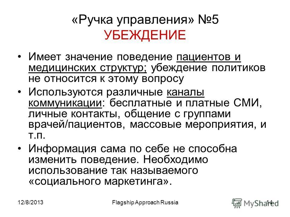 12/8/2013Flagship Approach Russia14 «Ручка управления» 5 УБЕЖДЕНИЕ Имеет значение поведение пациентов и медицинских структур; убеждение политиков не относится к этому вопросу Используются различные каналы коммуникации: бесплатные и платные СМИ, личны