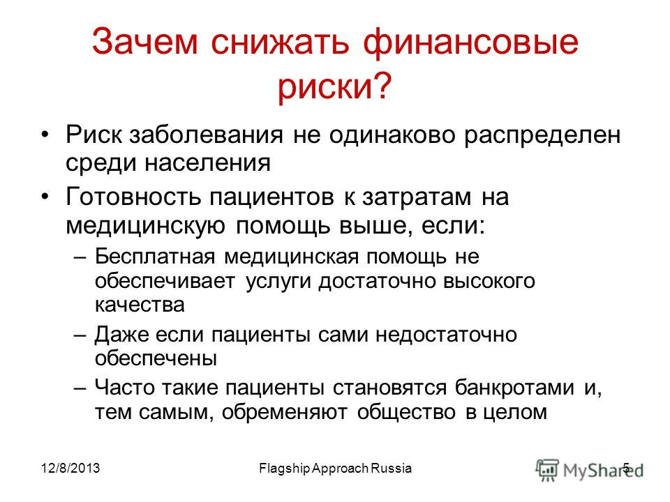 12/8/2013Flagship Approach Russia5 Зачем снижать финансовые риски? Риск заболевания не одинаково распределен среди населения Готовность пациентов к затратам на медицинскую помощь выше, если: –Бесплатная медицинская помощь не обеспечивает услуги доста