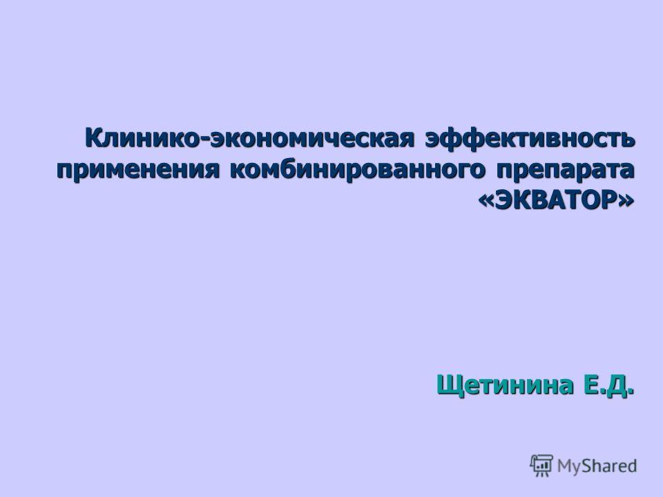 Клинико-экономическая эффективность применения комбинированного препарата «ЭКВАТОР» Щетинина Е.Д.