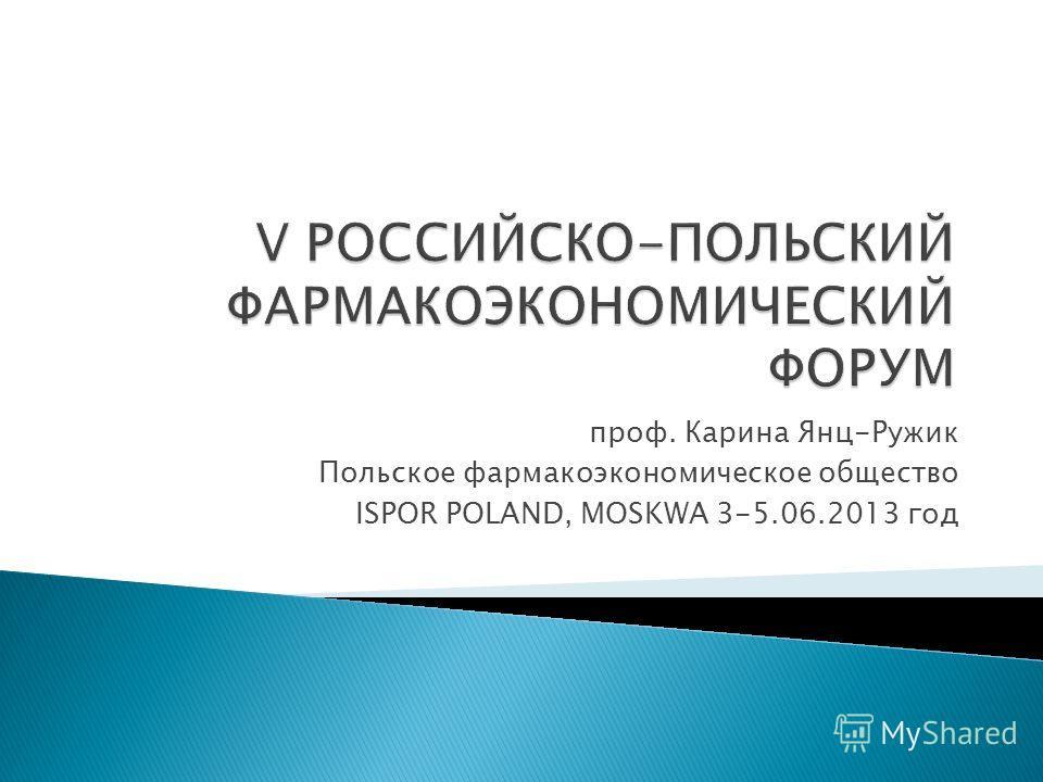 проф. Карина Янц-Ружик Польское фармакоэкономическое общество ISPOR POLAND, MOSKWA 3-5.06.2013 год