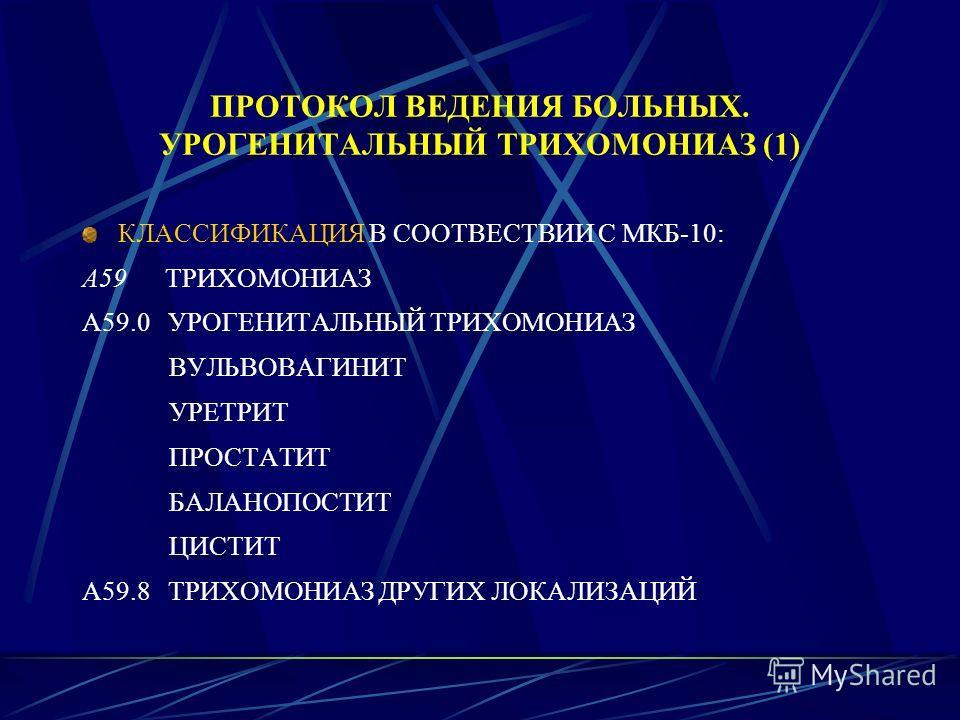 ПРОТОКОЛ ВЕДЕНИЯ БОЛЬНЫХ. УРОГЕНИТАЛЬНЫЙ ТРИХОМОНИАЗ (1) КЛАССИФИКАЦИЯ В СООТВЕСТВИИ С МКБ-10: А59 ТРИХОМОНИАЗ А59.0 УРОГЕНИТАЛЬНЫЙ ТРИХОМОНИАЗ ВУЛЬВОВАГИНИТ УРЕТРИТ ПРОСТАТИТ БАЛАНОПОСТИТ ЦИСТИТ А59.8 ТРИХОМОНИАЗ ДРУГИХ ЛОКАЛИЗАЦИЙ