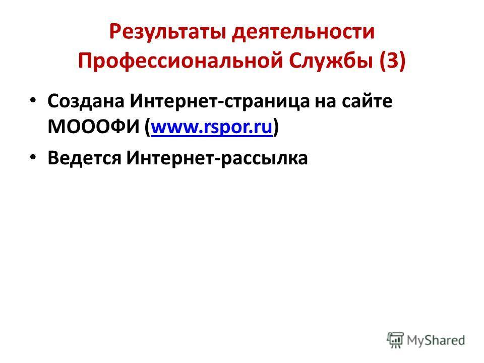 Результаты деятельности Профессиональной Службы (3) Создана Интернет-страница на сайте МОООФИ (www.rspor.ru)www.rspor.ru Ведется Интернет-рассылка
