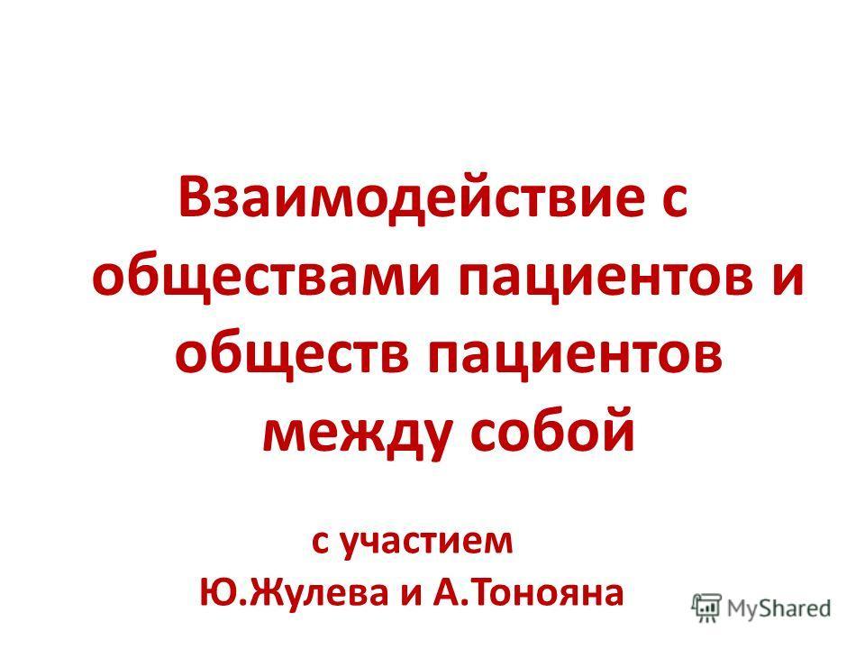 Взаимодействие с обществами пациентов и обществ пациентов между собой с участием Ю.Жулева и А.Тонояна