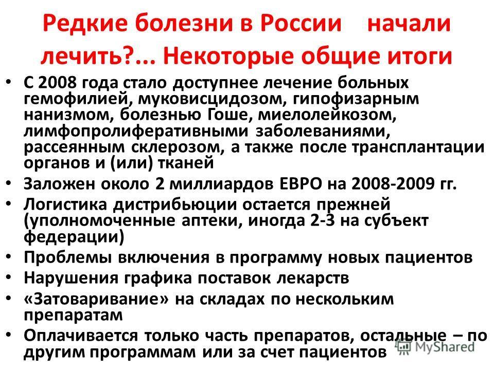 Редкие болезни в России начали лечить?... Некоторые общие итоги С 2008 года стало доступнее лечение больных гемофилией, муковисцидозом, гипофизарным нанизмом, болезнью Гоше, миелолейкозом, лимфопролиферативными заболеваниями, рассеянным склерозом, а