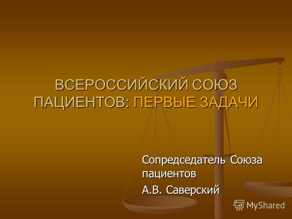 ВСЕРОССИЙСКИЙ СОЮЗ ПАЦИЕНТОВ: ПЕРВЫЕ ЗАДАЧИ Сопредседатель Союза пациентов А.В. Саверский