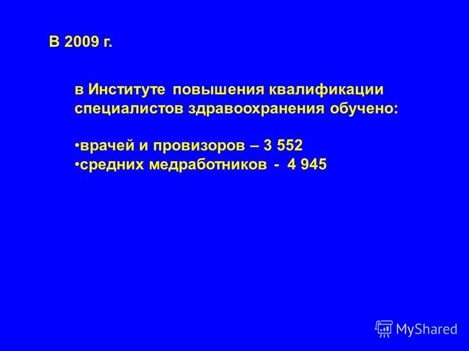 В 2009 г. в Институте повышения квалификации специалистов здравоохранения обучено: врачей и провизоров – 3 552 средних медработников - 4 945