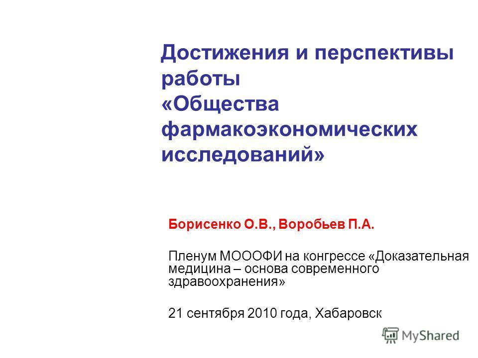 Достижения и перспективы работы «Общества фармакоэкономических исследований» Борисенко О.В., Воробьев П.А. Пленум МОООФИ на конгрессе «Доказательная медицина – основа современного здравоохранения» 21 сентября 2010 года, Хабаровск