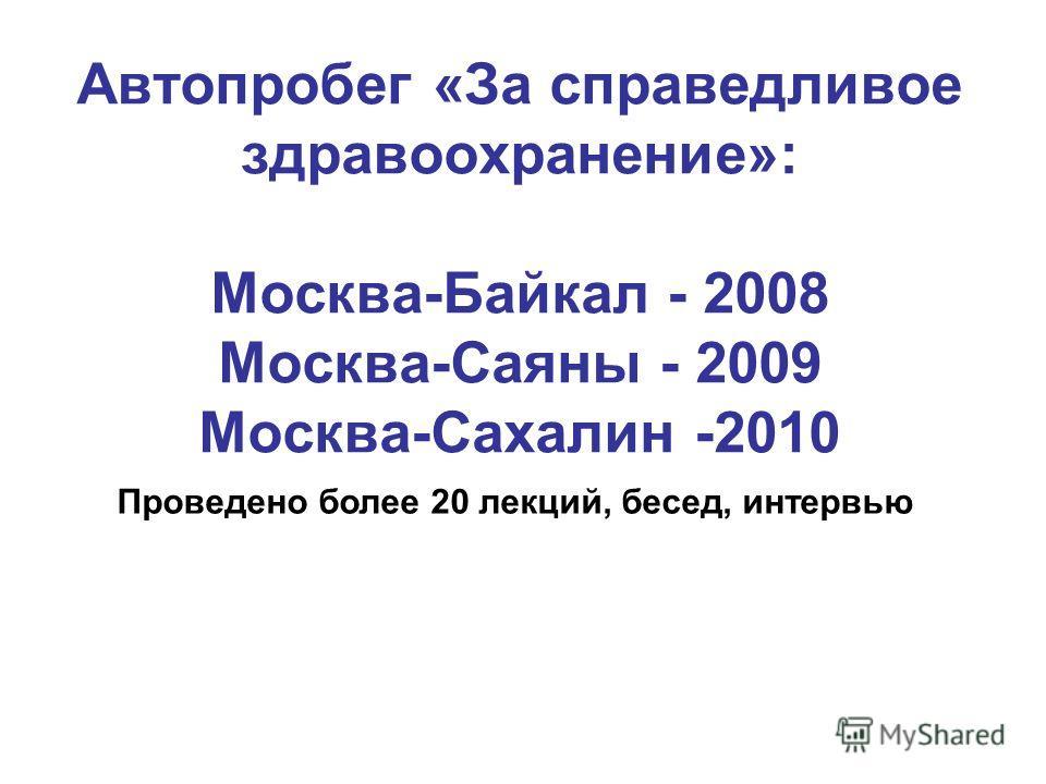 Автопробег «За справедливое здравоохранение»: Москва-Байкал - 2008 Москва-Саяны - 2009 Москва-Сахалин -2010 Проведено более 20 лекций, бесед, интервью
