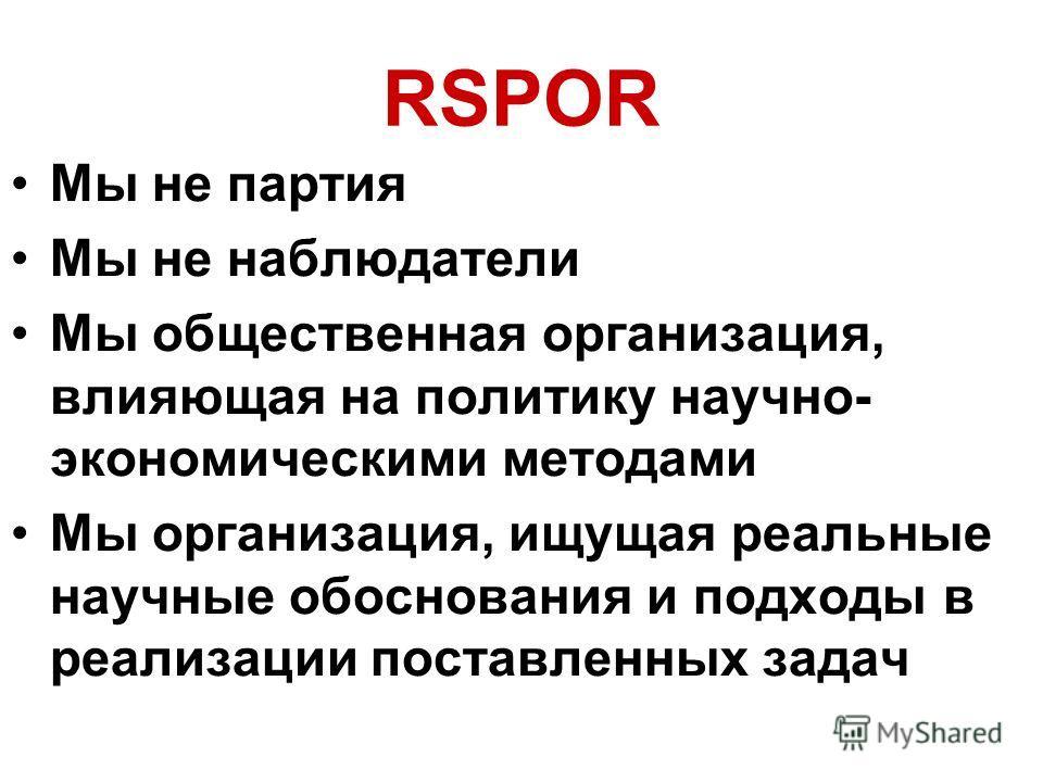 RSPOR Мы не партия Мы не наблюдатели Мы общественная организация, влияющая на политику научно- экономическими методами Мы организация, ищущая реальные научные обоснования и подходы в реализации поставленных задач
