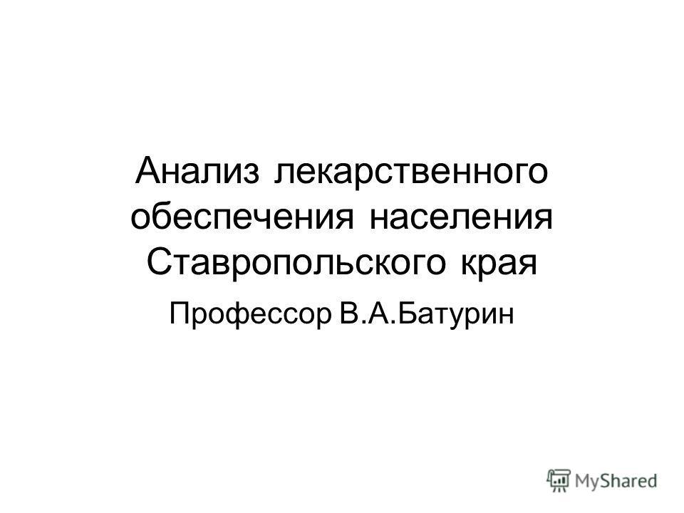 Анализ лекарственного обеспечения населения Ставропольского края Профессор В.А.Батурин
