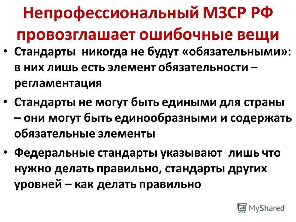 Непрофессиональный МЗСР РФ провозглашает ошибочные вещи Стандарты никогда не будут «обязательными»: в них лишь есть элемент обязательности – регламентация Стандарты не могут быть едиными для страны – они могут быть единообразными и содержать обязател