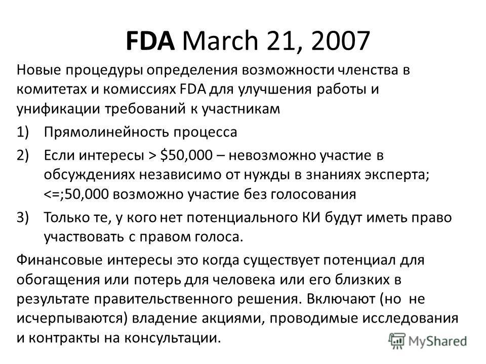 FDA March 21, 2007 Новые процедуры определения возможности членства в комитетах и комиссиях FDA для улучшения работы и унификации требований к участникам 1)Прямолинейность процесса 2)Если интересы > $50,000 – невозможно участие в обсуждениях независи