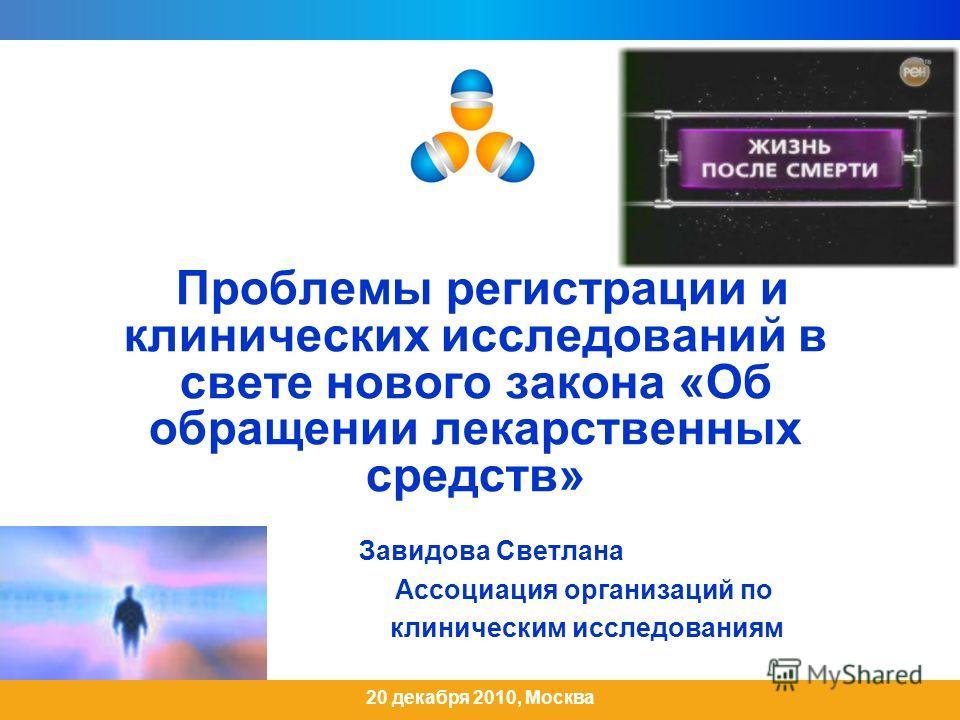 Проблемы регистрации и клинических исследований в свете нового закона «Об обращении лекарственных средств» Завидова Светлана Ассоциация организаций по клиническим исследованиям 20 декабря 2010, Москва