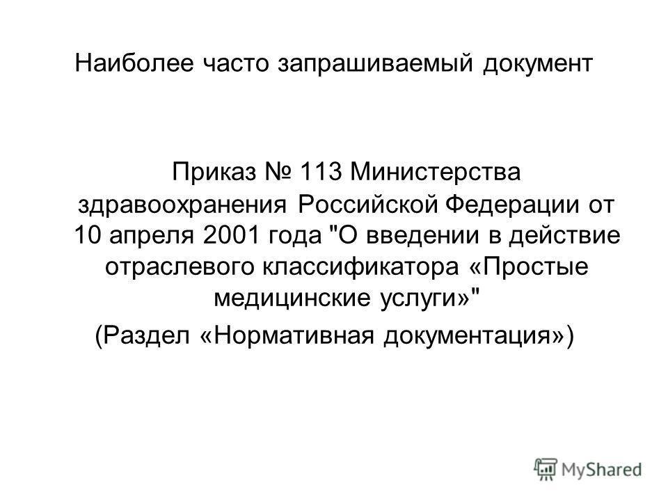 Наиболее часто запрашиваемый документ Приказ 113 Министерства здравоохранения Российской Федерации от 10 апреля 2001 года О введении в действие отраслевого классификатора «Простые медицинские услуги» (Раздел «Нормативная документация»)