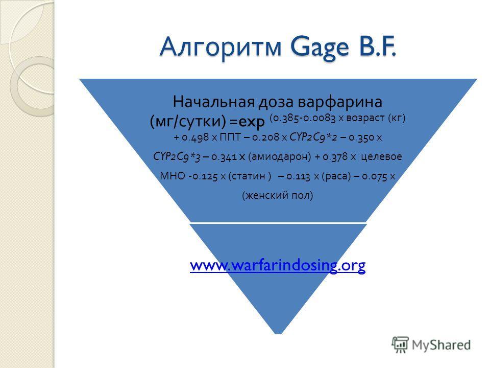 Алгоритм Gage B.F. Начальная доза варфарина ( мг / сутки ) =exp (0.385-0.0083 х возраст ( кг ) + 0.498 х ППТ – 0.208 х CYP2C9*2 – 0.350 х CYP2C9*3 – 0.341 x ( амиодарон ) + 0.378 х целевое МНО -0.125 х ( статин ) – 0.113 х ( раса ) – 0.075 х ( женски