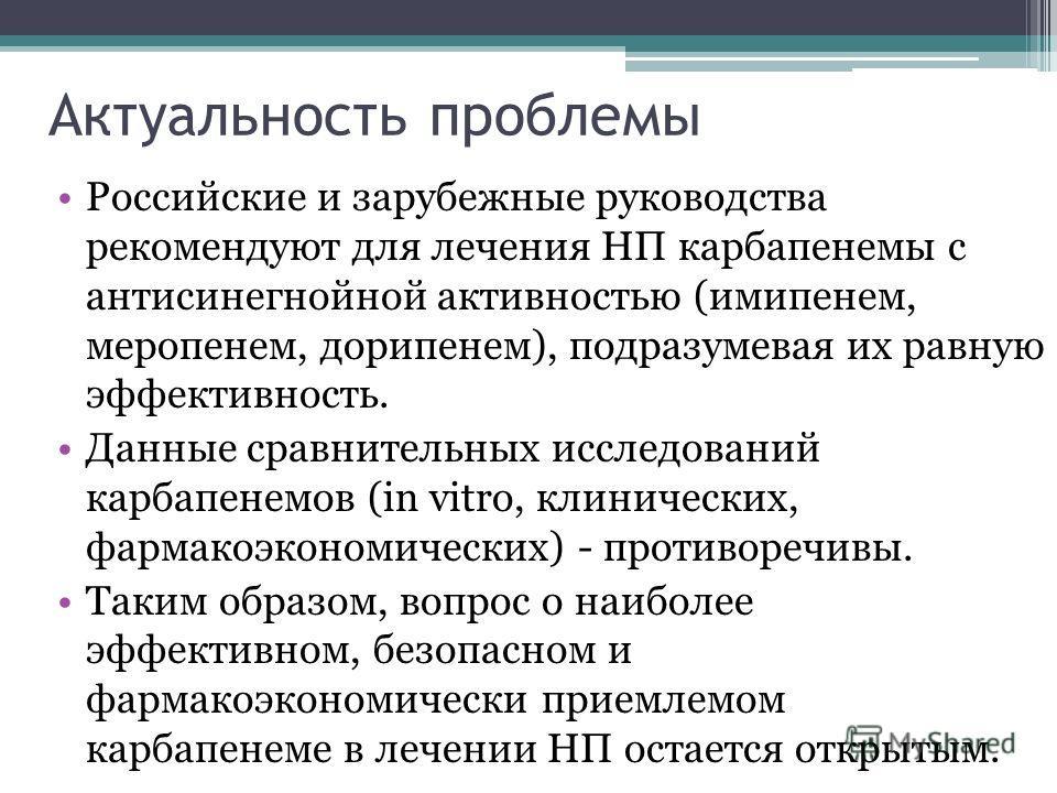 Актуальность проблемы Российские и зарубежные руководства рекомендуют для лечения НП карбапенемы с антисинегнойной активностью (имипенем, меропенем, дорипенем), подразумевая их равную эффективность. Данные сравнительных исследований карбапенемов (in