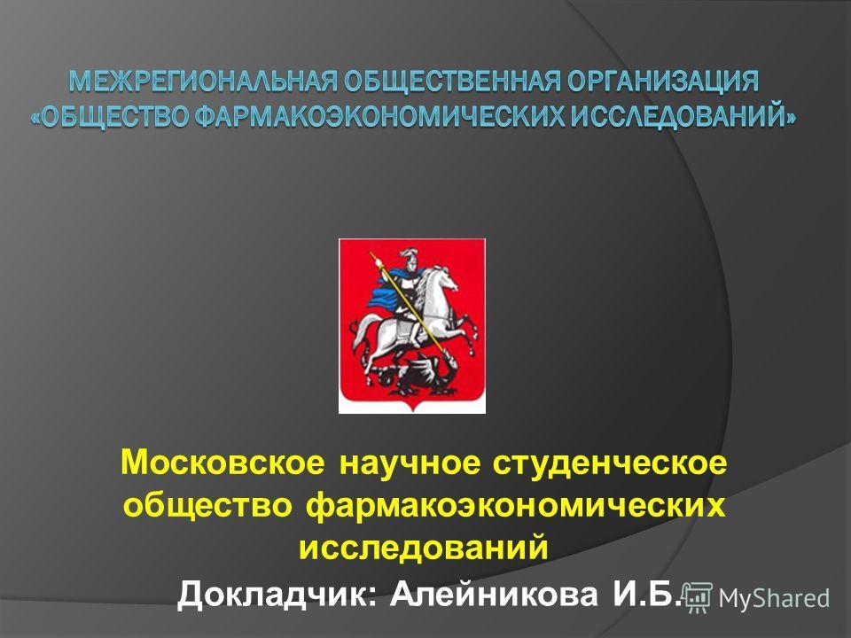 Московское научное студенческое общество фармакоэкономических исследований Докладчик: Алейникова И.Б.