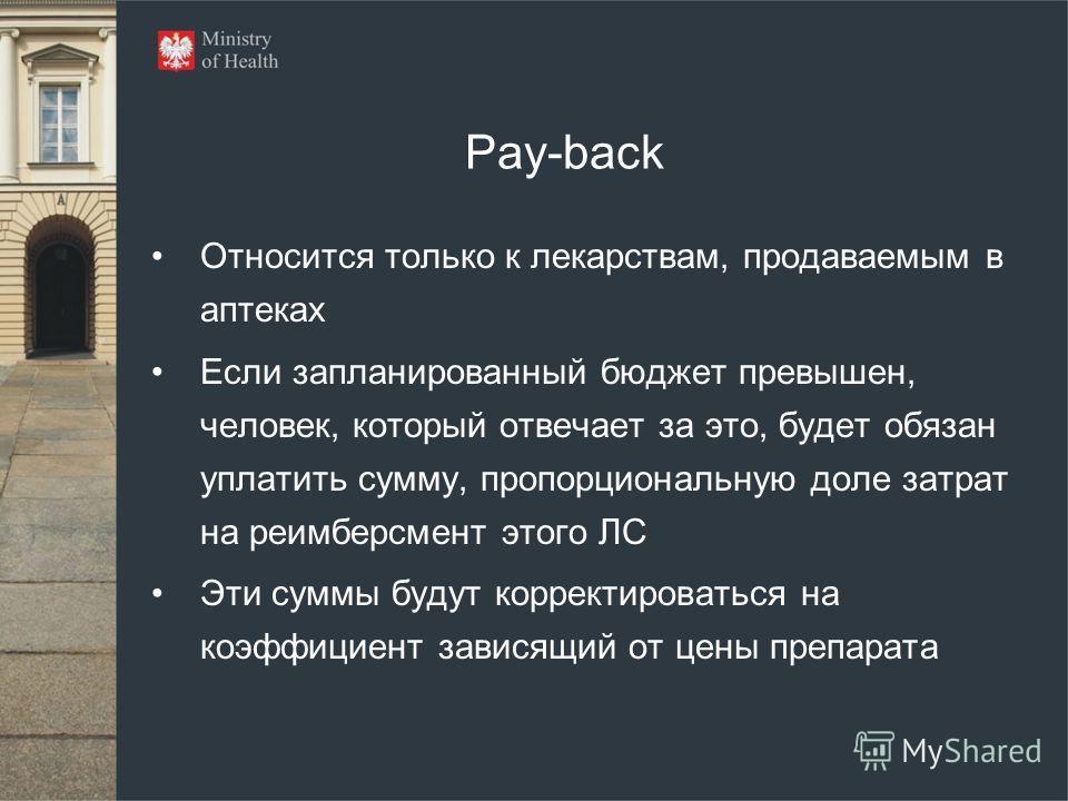 Pay-back Относится только к лекарствам, продаваемым в аптеках Если запланированный бюджет превышен, человек, который отвечает за это, будет обязан уплатить сумму, пропорциональную доле затрат на реимберсмент этого ЛС Эти суммы будут корректироваться