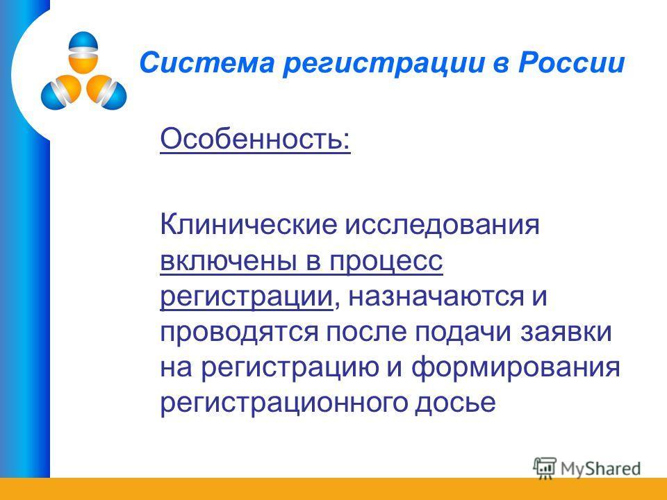 Система регистрации в России Особенность: Клинические исследования включены в процесс регистрации, назначаются и проводятся после подачи заявки на регистрацию и формирования регистрационного досье
