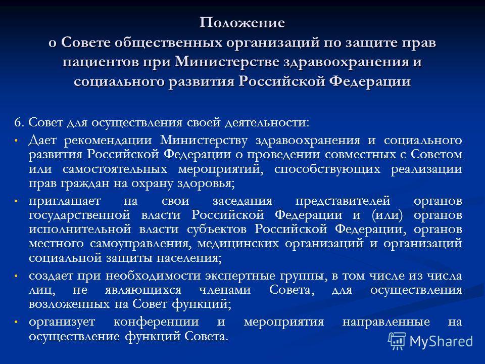 Положение о Совете общественных организаций по защите прав пациентов при Министерстве здравоохранения и социального развития Российской Федерации 6. Совет для осуществления своей деятельности: Дает рекомендации Министерству здравоохранения и социальн