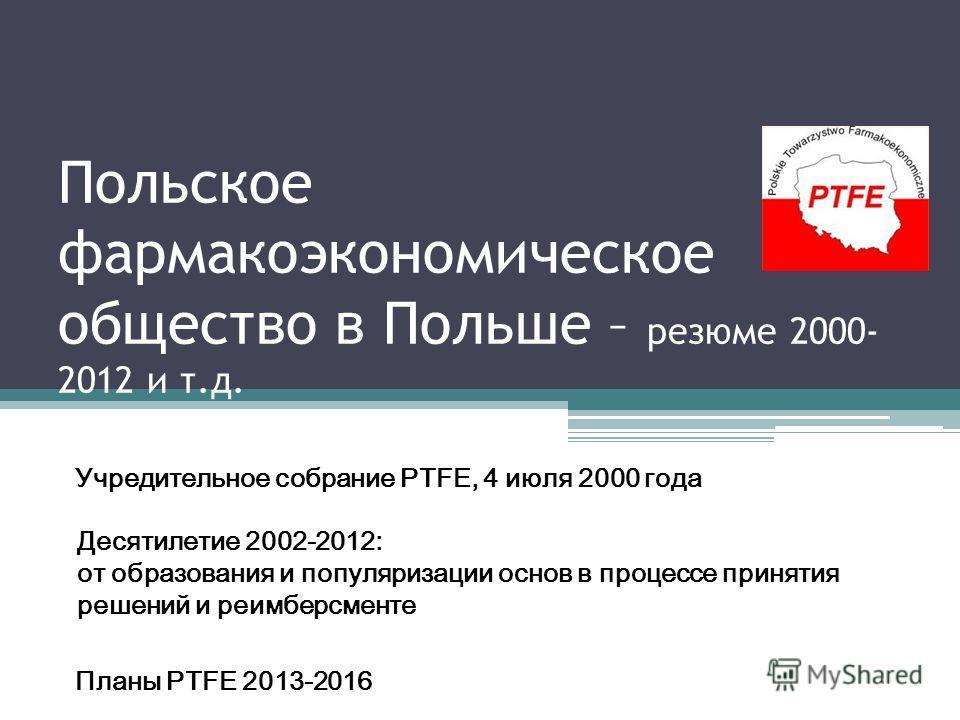 Польское фармакоэкономическое общество в Польше – резюме 2000- 2012 и т.д. Учредительное собрание PTFE, 4 июля 2000 года Десятилетие 2002-2012: от образования и популяризации основ в процессе принятия решений и реимберсменте Планы PTFE 2013-2016
