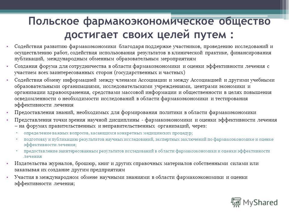 Польское фармакоэкономическое общество достигает своих целей путем : Содействия развитию фармакоэкономики благодаря поддержке участников, проведению исследований и осуществлению работ, содействия использования результатов в клинической практике, фина