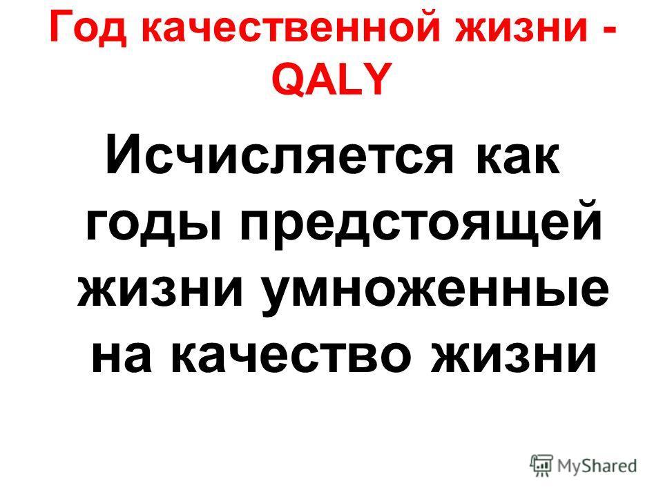 Год качественной жизни - QALY Исчисляется как годы предстоящей жизни умноженные на качество жизни