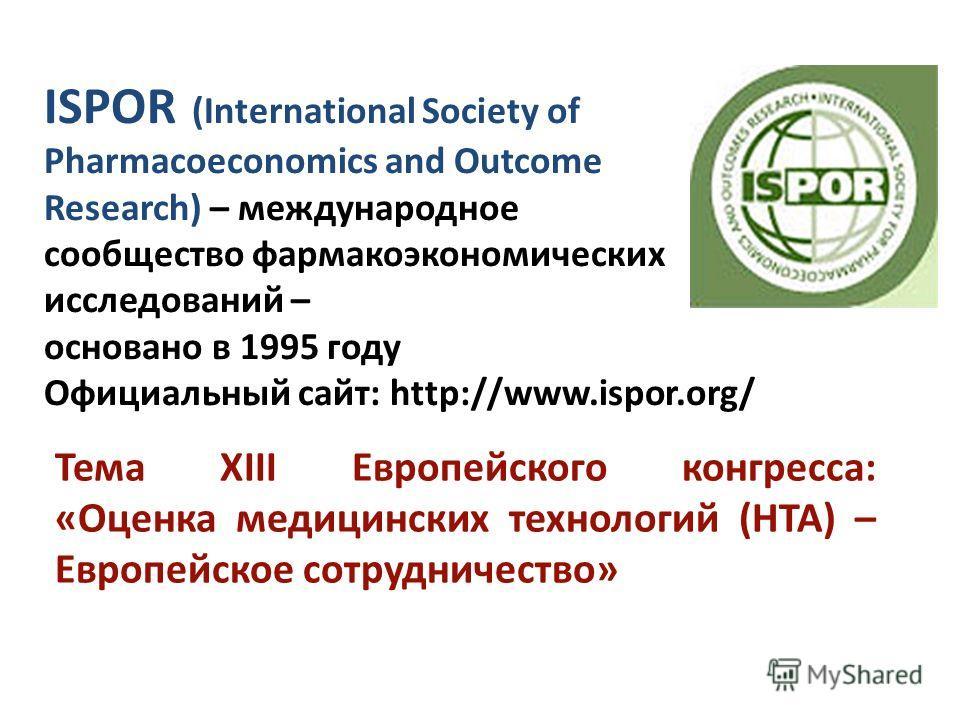 ISPOR (International Society of Pharmacoeconomics and Outcome Research) – международное сообщество фармакоэкономических исследований – основано в 1995 году Официальный сайт: http://www.ispor.org/ Тема XIII Европейского конгресса: «Оценка медицинских