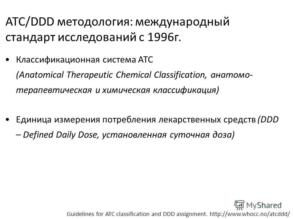 ATC/DDD методология: международный стандарт исследований с 1996г. Классификационная система АТС (Anatomical Therapeutic Chemical Classification, анатомо- терапевтическая и химическая классификация) Единица измерения потребления лекарственных средств