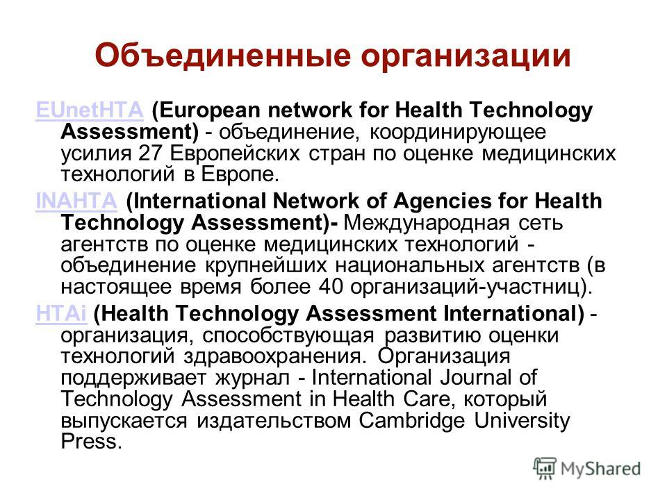 Объединенные организации EUnetHTAEUnetHTA (European network for Health Technology Assessment) - объединение, координирующее усилия 27 Европейских стран по оценке медицинских технологий в Европе. INAHTAINAHTA (International Network of Agencies for Hea