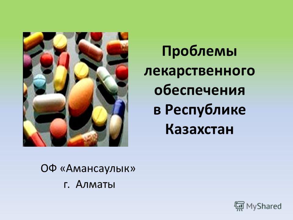Проблемы лекарственного обеспечения в Республике Казахстан ОФ «Амансаулык» г. Алматы