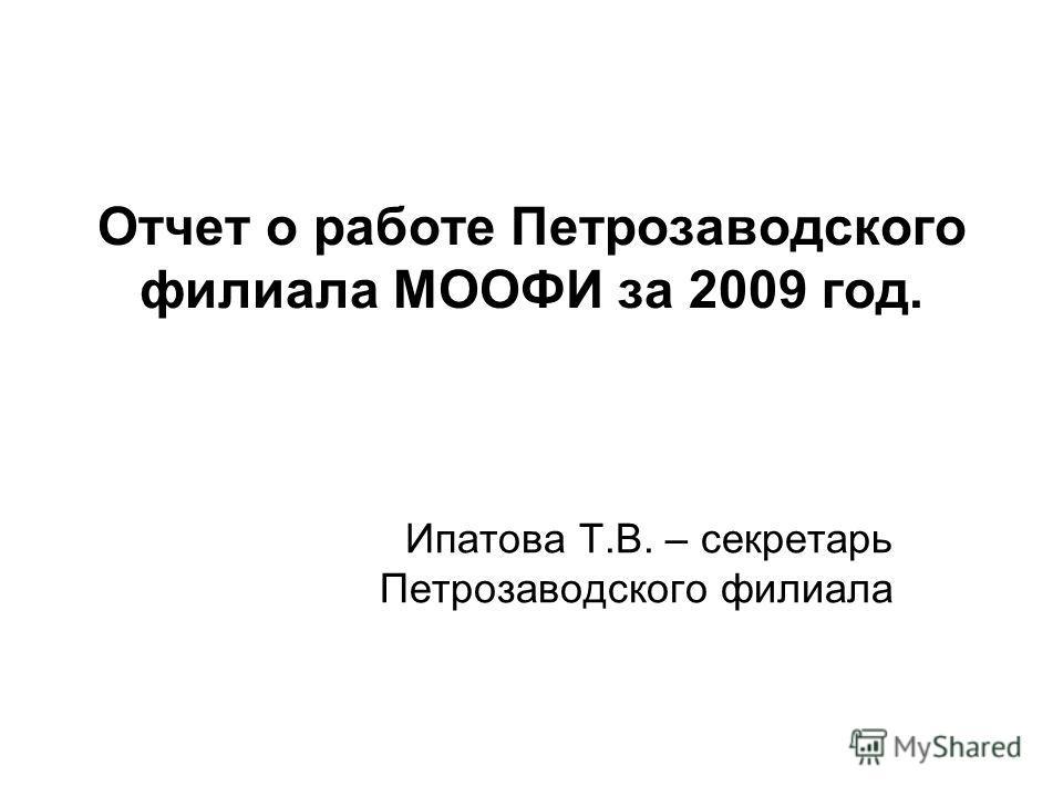 Отчет о работе Петрозаводского филиала МООФИ за 2009 год. Ипатова Т.В. – секретарь Петрозаводского филиала